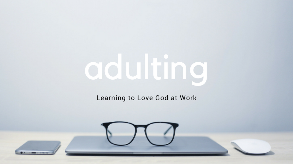 Adulting : The Grind (Learning to Love God at Work)